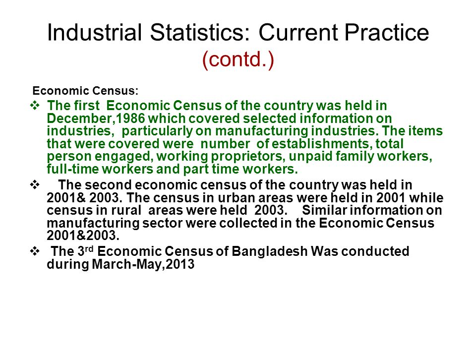 Industrial Statistics: Current Practice (contd.) Economic Census:  The first Economic Census of the country was held in December,1986 which covered selected information on industries, particularly on manufacturing industries.