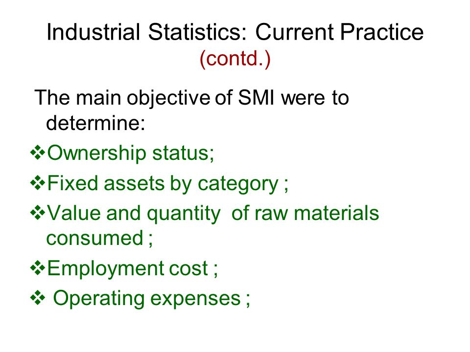 Industrial Statistics: Current Practice (contd.) The main objective of SMI were to determine:  Ownership status;  Fixed assets by category ;  Value and quantity of raw materials consumed ;  Employment cost ;  Operating expenses ;