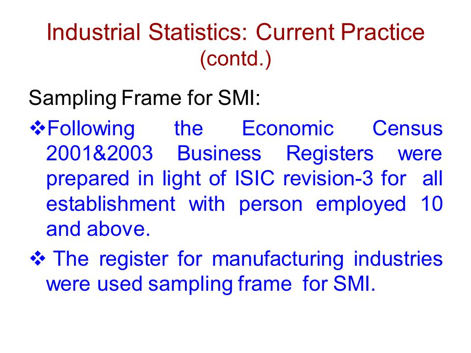 Industrial Statistics: Current Practice (contd.) Sampling Frame for SMI:  Following the Economic Census 2001&2003 Business Registers were prepared in light of ISIC revision-3 for all establishment with person employed 10 and above.