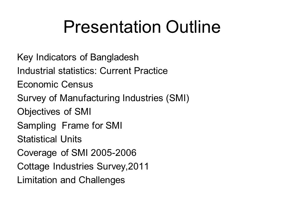 Presentation Outline Key Indicators of Bangladesh Industrial statistics: Current Practice Economic Census Survey of Manufacturing Industries (SMI) Objectives of SMI Sampling Frame for SMI Statistical Units Coverage of SMI 2005-2006 Cottage Industries Survey,2011 Limitation and Challenges