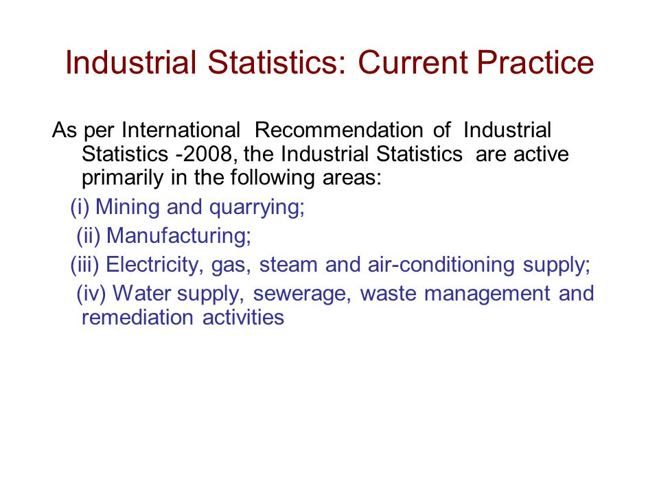 Industrial Statistics: Current Practice As per International Recommendation of Industrial Statistics -2008, the Industrial Statistics are active primarily in the following areas: (i) Mining and quarrying; (ii) Manufacturing; (iii) Electricity, gas, steam and air-conditioning supply; (iv) Water supply, sewerage, waste management and remediation activities