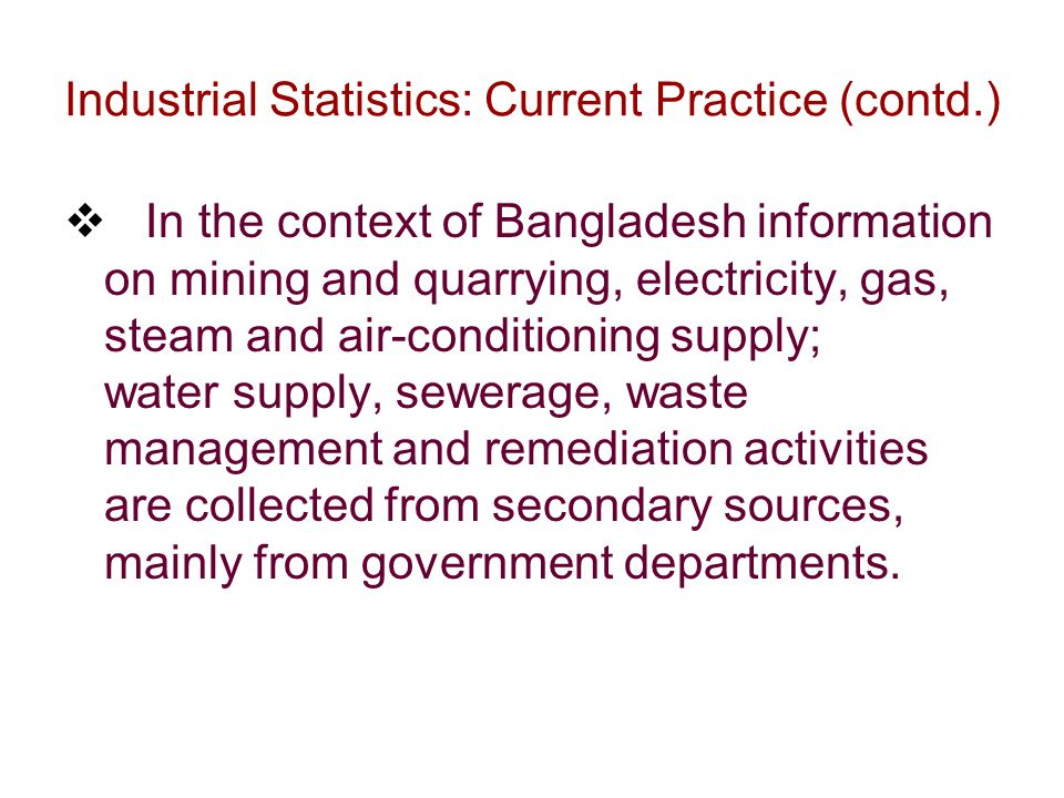 Industrial Statistics: Current Practice (contd.)  In the context of Bangladesh information on mining and quarrying, electricity, gas, steam and air-conditioning supply; water supply, sewerage, waste management and remediation activities are collected from secondary sources, mainly from government departments.