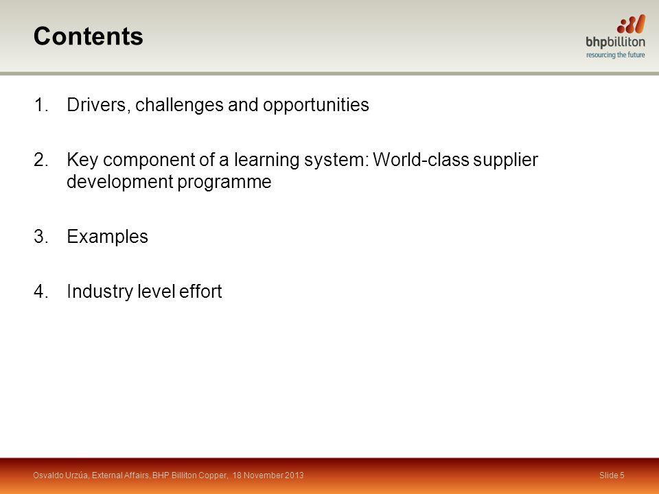 Contents Slide 5 1.Drivers, challenges and opportunities 2.Key component of a learning system: World-class supplier development programme 3.Examples 4.Industry level effort Osvaldo Urzúa, External Affairs, BHP Billiton Copper, 18 November 2013