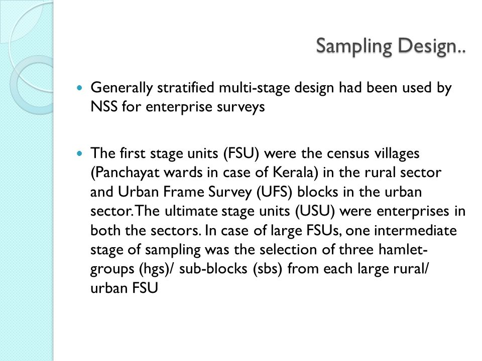 Sampling Design.. Generally stratified multi-stage design had been used by NSS for enterprise surveys The first stage units (FSU) were the census vill