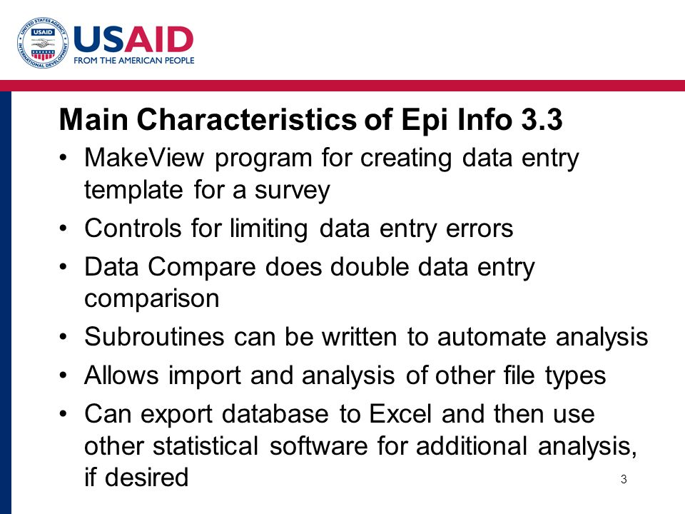 3 Main Characteristics of Epi Info 3.3 MakeView program for creating data entry template for a survey Controls for limiting data entry errors Data Compare does double data entry comparison Subroutines can be written to automate analysis Allows import and analysis of other file types Can export database to Excel and then use other statistical software for additional analysis, if desired