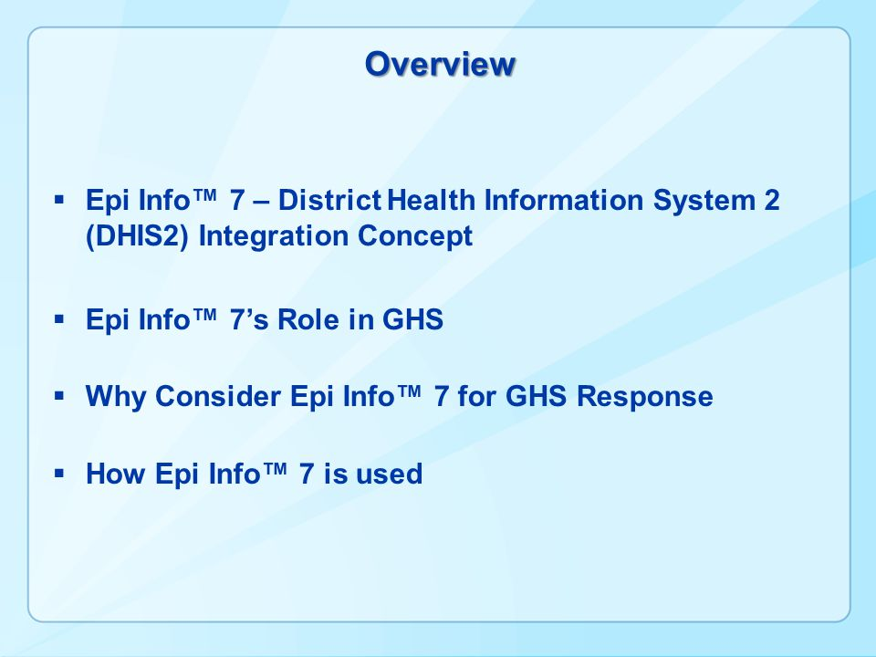 Overview  Epi Info™ 7 – District Health Information System 2 (DHIS2) Integration Concept  Epi Info™ 7's Role in GHS  Why Consider Epi Info™ 7 for G