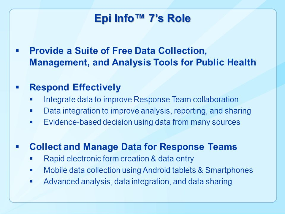 Epi Info™ 7's Role  Provide a Suite of Free Data Collection, Management, and Analysis Tools for Public Health  Respond Effectively  Integrate data