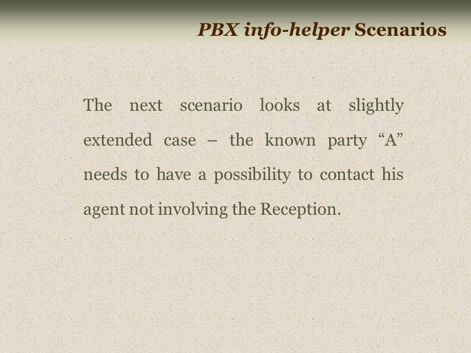"""PBX info-helper Scenarios The next scenario looks at slightly extended case – the known party """"A"""" needs to have a possibility to contact his agent not"""