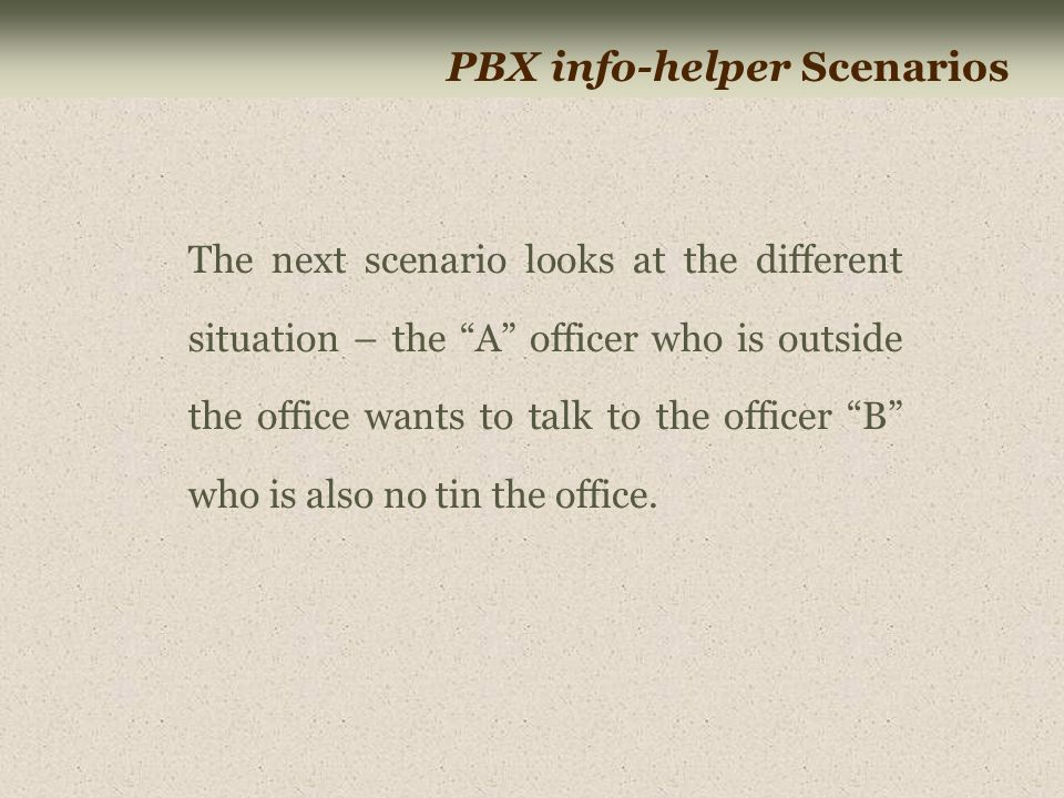 PBX info-helper Scenarios The next scenario looks at the different situation – the A officer who is outside the office wants to talk to the officer B who is also no tin the office.