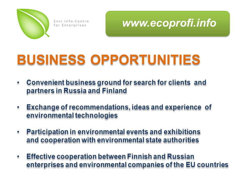 Convenient business ground for search for clients and partners in Russia and Finland Exchange of recommendations, ideas and experience of environmental technologies Participation in environmental events and exhibitions and cooperation with environmental state authorities Effective cooperation between Finnish and Russian enterprises and environmental companies of the EU countries Convenient business ground for search for clients and partners in Russia and Finland Exchange of recommendations, ideas and experience of environmental technologies Participation in environmental events and exhibitions and cooperation with environmental state authorities Effective cooperation between Finnish and Russian enterprises and environmental companies of the EU countries BUSINESS OPPORTUNITIES