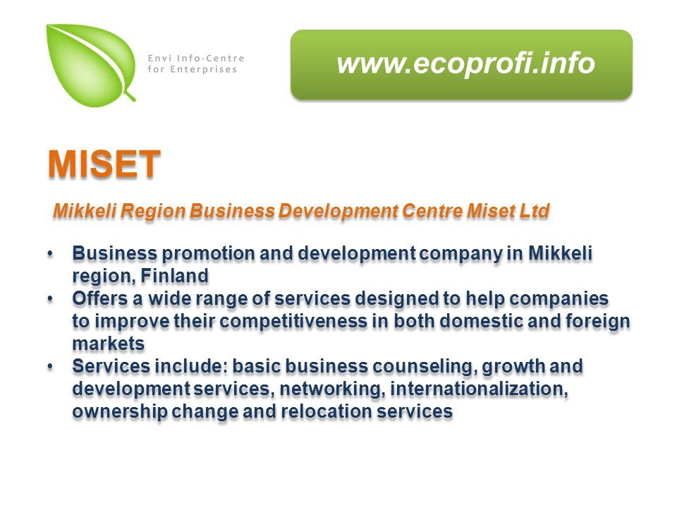 Business promotion and development company in Mikkeli region, Finland Offers a wide range of services designed to help companies to improve their competitiveness in both domestic and foreign markets Services include: basic business counseling, growth and development services, networking, internationalization, ownership change and relocation services Business promotion and development company in Mikkeli region, Finland Offers a wide range of services designed to help companies to improve their competitiveness in both domestic and foreign markets Services include: basic business counseling, growth and development services, networking, internationalization, ownership change and relocation services MISET Mikkeli Region Business Development Centre Miset Ltd