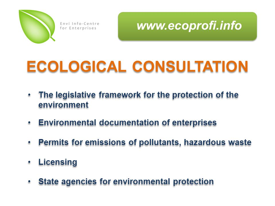 The legislative framework for the protection of the environment Environmental documentation of enterprises Permits for emissions of pollutants, hazardous waste Licensing State agencies for environmental protection The legislative framework for the protection of the environment Environmental documentation of enterprises Permits for emissions of pollutants, hazardous waste Licensing State agencies for environmental protection ECOLOGICAL CONSULTATION