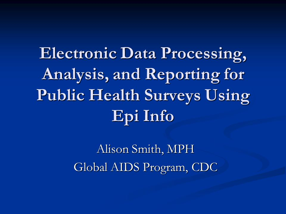 Electronic Data Processing, Analysis, and Reporting for Public Health Surveys Using Epi Info Alison Smith, MPH Global AIDS Program, CDC
