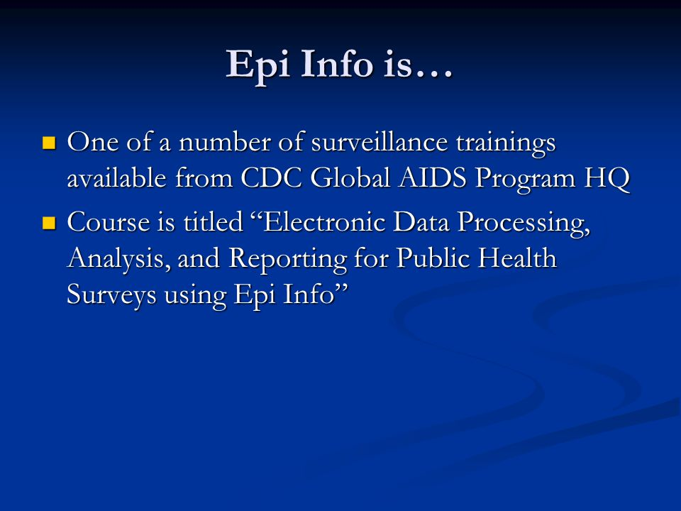 Epi Info is… One of a number of surveillance trainings available from CDC Global AIDS Program HQ One of a number of surveillance trainings available from CDC Global AIDS Program HQ Course is titled Electronic Data Processing, Analysis, and Reporting for Public Health Surveys using Epi Info Course is titled Electronic Data Processing, Analysis, and Reporting for Public Health Surveys using Epi Info