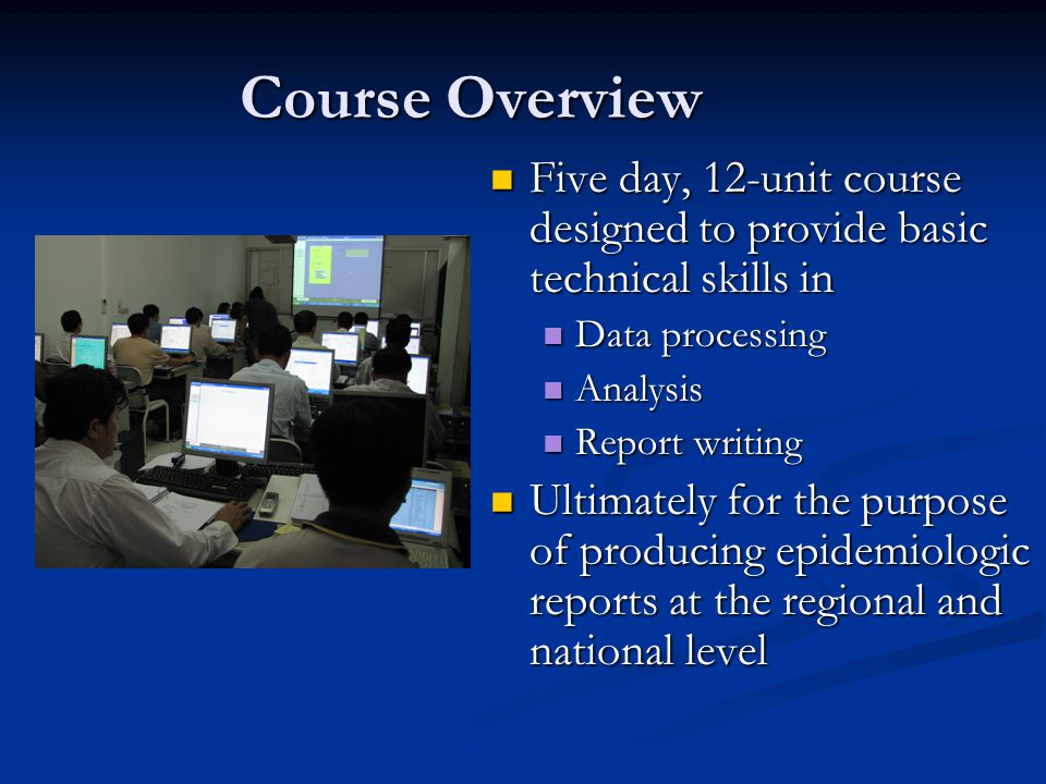 Course Overview Five day, 12-unit course designed to provide basic technical skills in Five day, 12-unit course designed to provide basic technical skills in Data processing Data processing Analysis Analysis Report writing Report writing Ultimately for the purpose of producing epidemiologic reports at the regional and national level Ultimately for the purpose of producing epidemiologic reports at the regional and national level