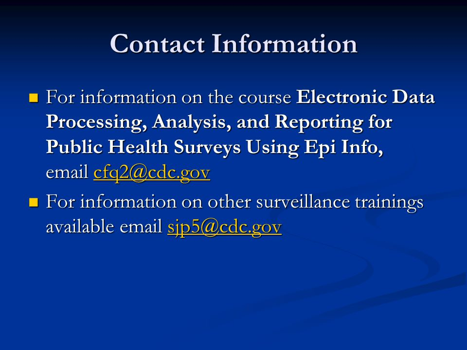 Contact Information For information on the course Electronic Data Processing, Analysis, and Reporting for Public Health Surveys Using Epi Info, email cfq2@cdc.gov For information on the course Electronic Data Processing, Analysis, and Reporting for Public Health Surveys Using Epi Info, email cfq2@cdc.govcfq2@cdc.gov For information on other surveillance trainings available email sjp5@cdc.gov For information on other surveillance trainings available email sjp5@cdc.govsjp5@cdc.gov