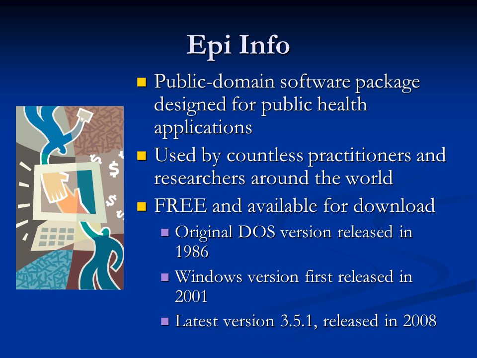 Epi Info Public-domain software package designed for public health applications Public-domain software package designed for public health applications Used by countless practitioners and researchers around the world Used by countless practitioners and researchers around the world FREE and available for download FREE and available for download Original DOS version released in 1986 Original DOS version released in 1986 Windows version first released in 2001 Windows version first released in 2001 Latest version 3.5.1, released in 2008 Latest version 3.5.1, released in 2008