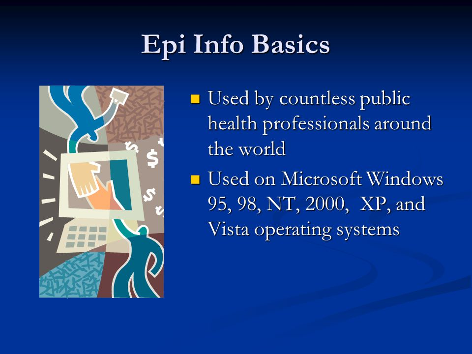 Epi Info Basics Used by countless public health professionals around the world Used by countless public health professionals around the world Used on Microsoft Windows 95, 98, NT, 2000, XP, and Vista operating systems Used on Microsoft Windows 95, 98, NT, 2000, XP, and Vista operating systems