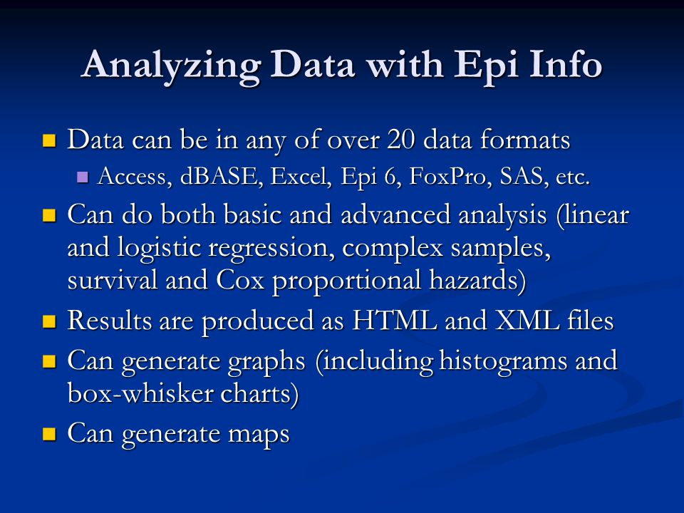 Analyzing Data with Epi Info Data can be in any of over 20 data formats Data can be in any of over 20 data formats Access, dBASE, Excel, Epi 6, FoxPro, SAS, etc.