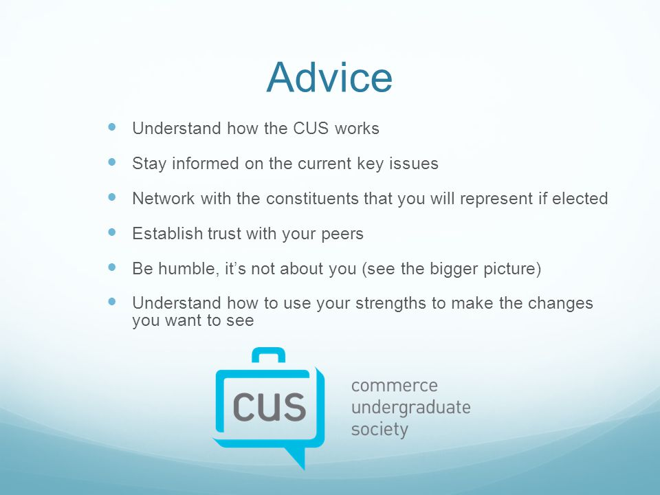 Advice Understand how the CUS works Stay informed on the current key issues Network with the constituents that you will represent if elected Establish