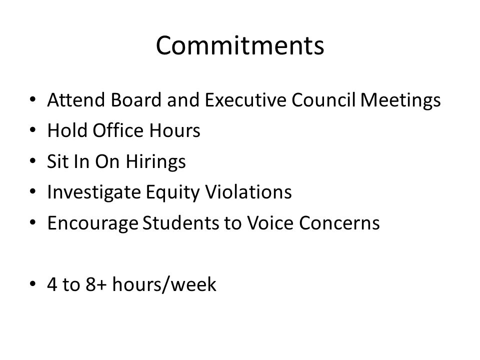 Commitments Attend Board and Executive Council Meetings Hold Office Hours Sit In On Hirings Investigate Equity Violations Encourage Students to Voice Concerns 4 to 8+ hours/week