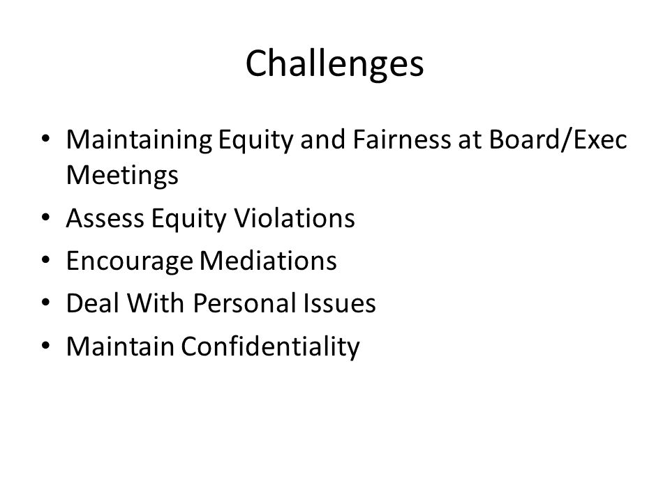 Challenges Maintaining Equity and Fairness at Board/Exec Meetings Assess Equity Violations Encourage Mediations Deal With Personal Issues Maintain Confidentiality