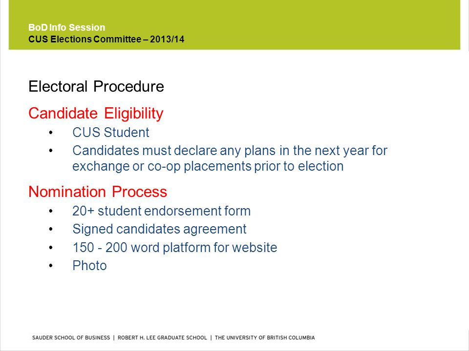 Electoral Procedure Candidate Eligibility CUS Student Candidates must declare any plans in the next year for exchange or co-op placements prior to election Nomination Process 20+ student endorsement form Signed candidates agreement 150 - 200 word platform for website Photo BoD Info Session CUS Elections Committee – 2013/14