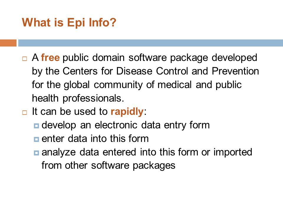 What is Epi Info?  A free public domain software package developed by the Centers for Disease Control and Prevention for the global community of medi