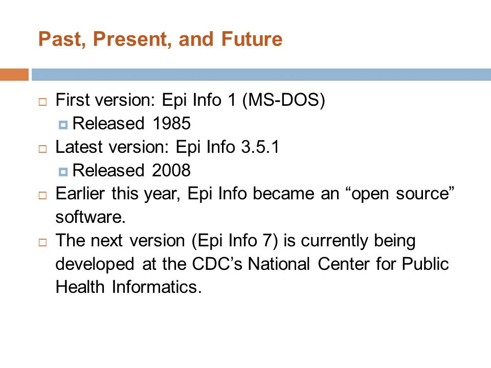 Past, Present, and Future  First version: Epi Info 1 (MS-DOS)  Released 1985  Latest version: Epi Info 3.5.1  Released 2008  Earlier this year, E