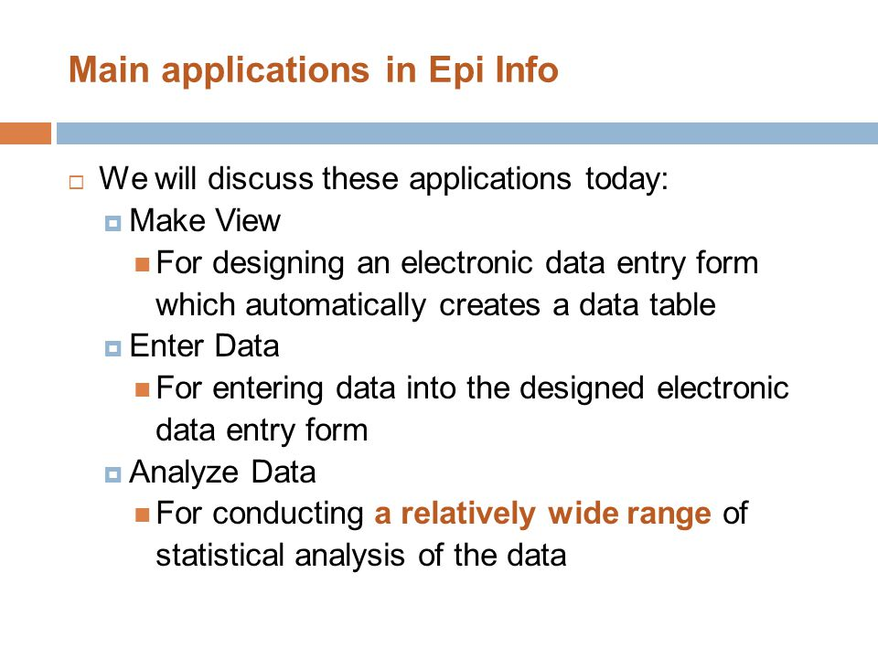 Main applications in Epi Info  We will discuss these applications today:  Make View For designing an electronic data entry form which automatically
