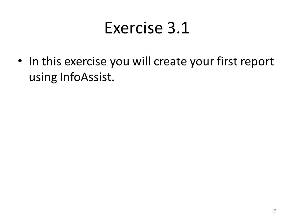 Exercise 3.1 In this exercise you will create your first report using InfoAssist. 15