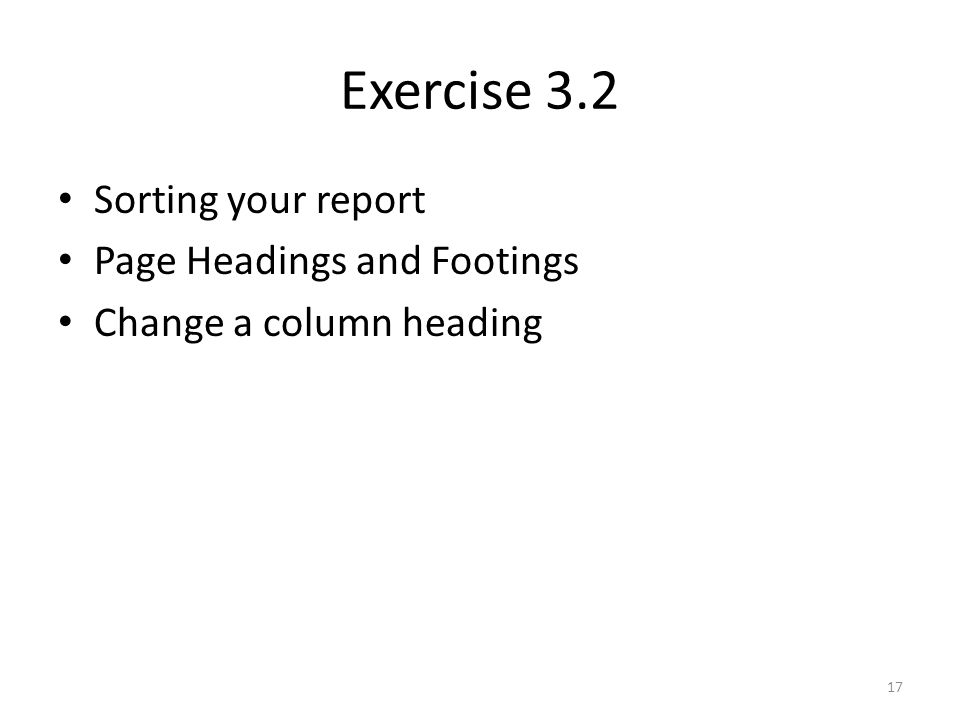 Exercise 3.2 Sorting your report Page Headings and Footings Change a column heading 17