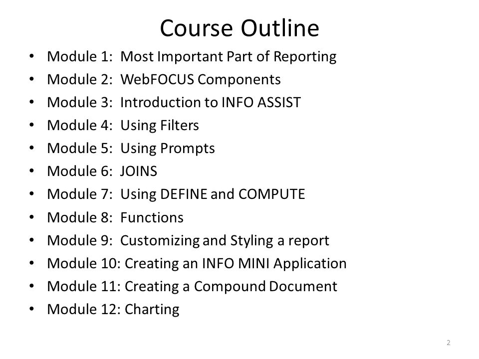 Course Outline Module 1: Most Important Part of Reporting Module 2: WebFOCUS Components Module 3: Introduction to INFO ASSIST Module 4: Using Filters