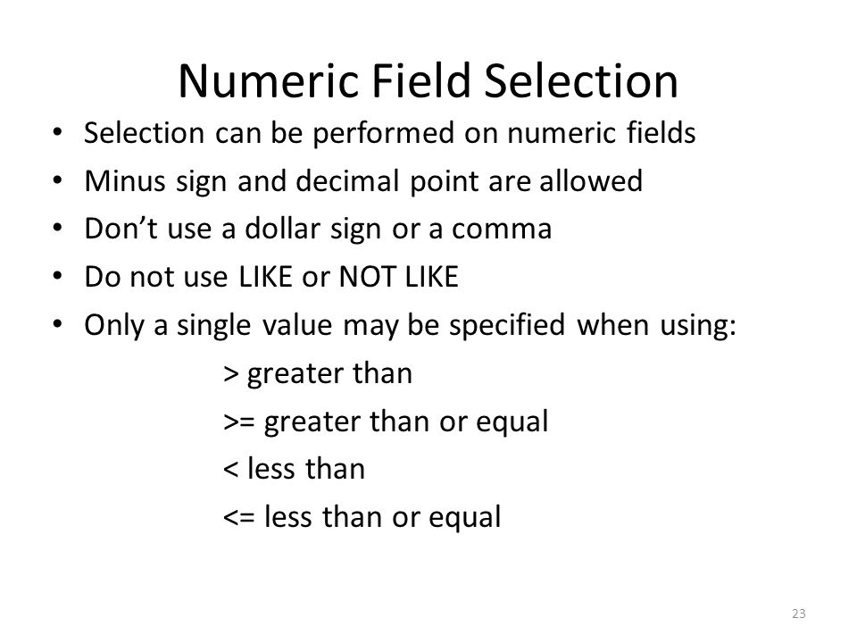 Numeric Field Selection Selection can be performed on numeric fields Minus sign and decimal point are allowed Don't use a dollar sign or a comma Do no