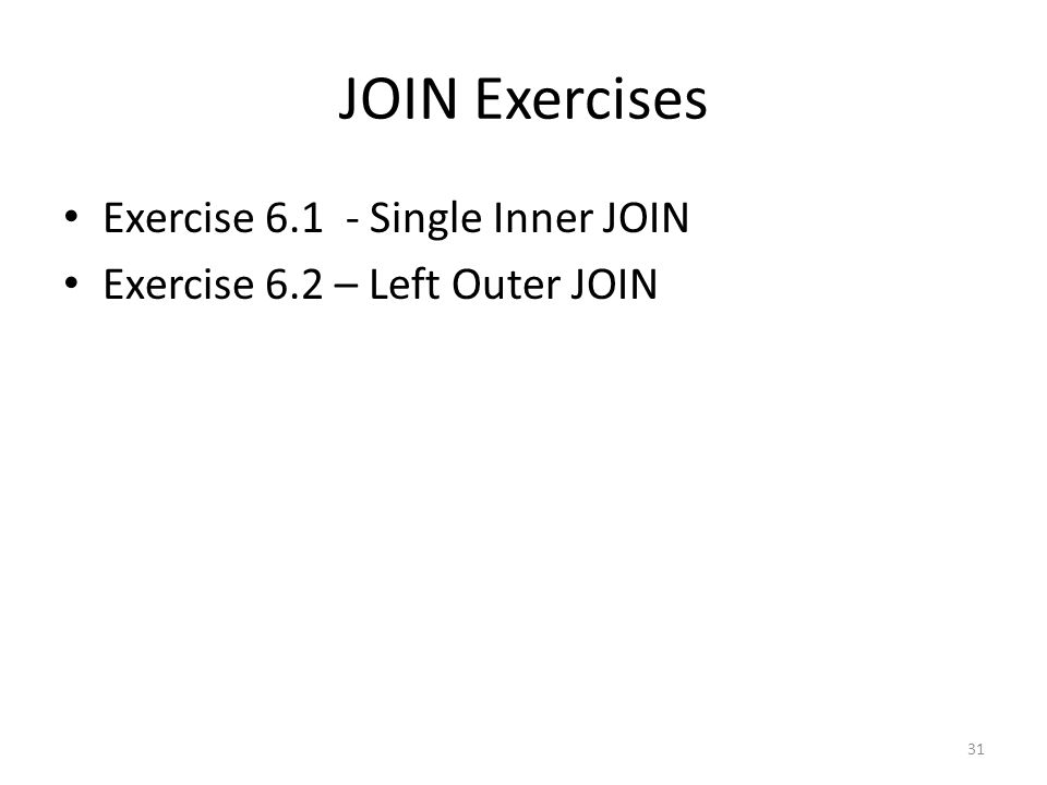 JOIN Exercises Exercise 6.1 - Single Inner JOIN Exercise 6.2 – Left Outer JOIN 31
