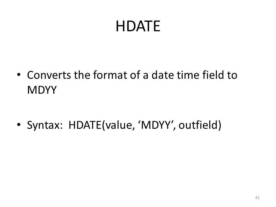 HDATE Converts the format of a date time field to MDYY Syntax: HDATE(value, 'MDYY', outfield) 41