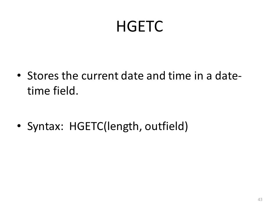 HGETC Stores the current date and time in a date- time field. Syntax: HGETC(length, outfield) 43