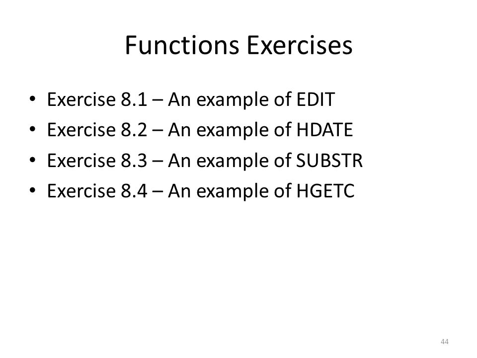 Functions Exercises Exercise 8.1 – An example of EDIT Exercise 8.2 – An example of HDATE Exercise 8.3 – An example of SUBSTR Exercise 8.4 – An example