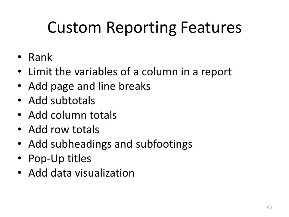 Custom Reporting Features Rank Limit the variables of a column in a report Add page and line breaks Add subtotals Add column totals Add row totals Add