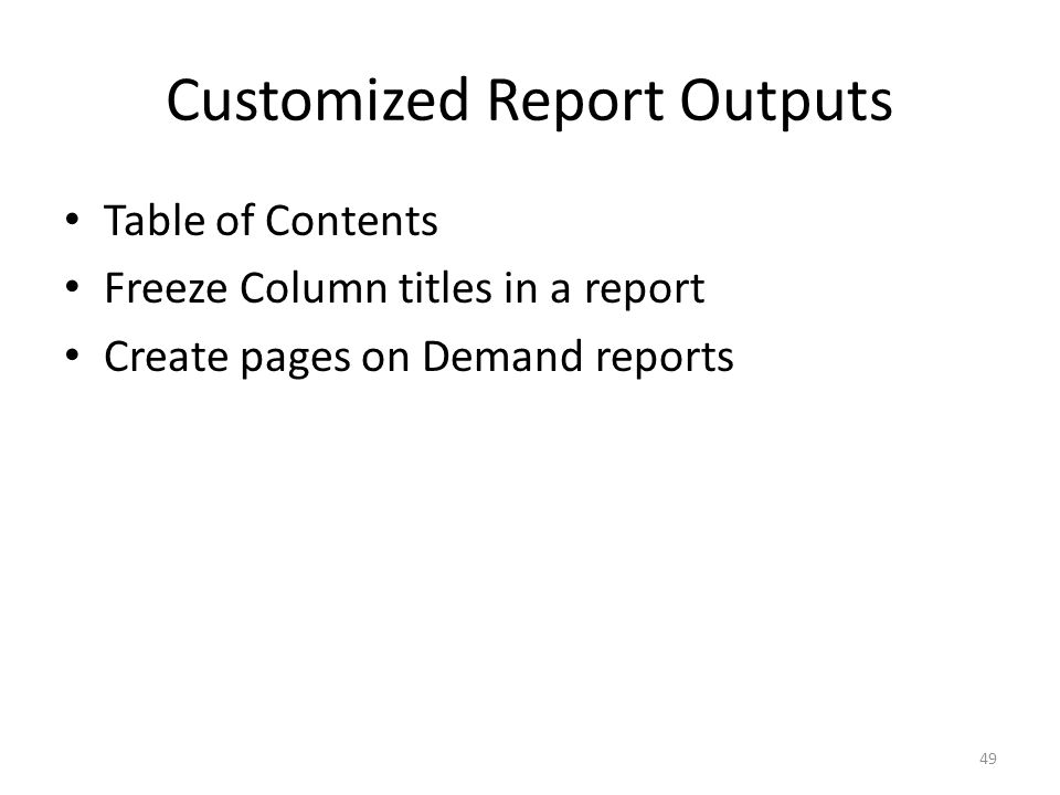 Customized Report Outputs Table of Contents Freeze Column titles in a report Create pages on Demand reports 49