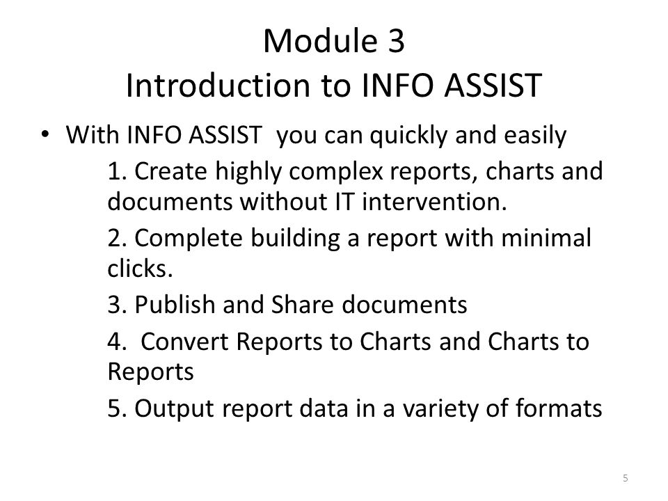 Module 3 Introduction to INFO ASSIST With INFO ASSIST you can quickly and easily 1. Create highly complex reports, charts and documents without IT int
