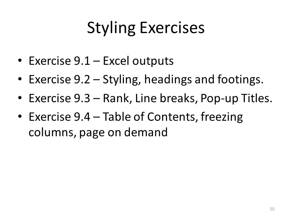 Styling Exercises Exercise 9.1 – Excel outputs Exercise 9.2 – Styling, headings and footings. Exercise 9.3 – Rank, Line breaks, Pop-up Titles. Exercis
