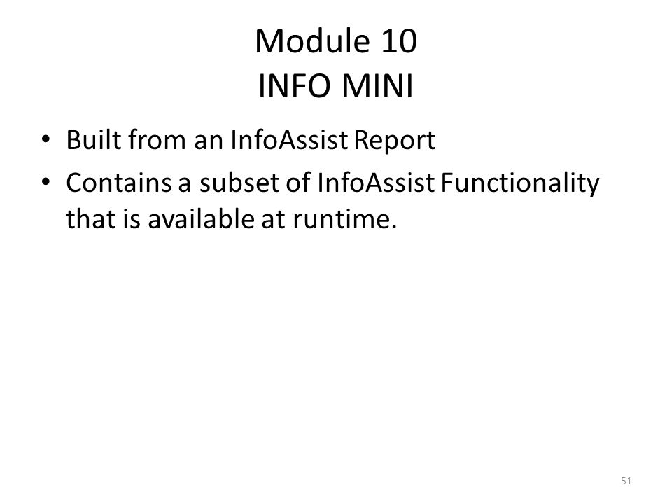 Module 10 INFO MINI Built from an InfoAssist Report Contains a subset of InfoAssist Functionality that is available at runtime. 51