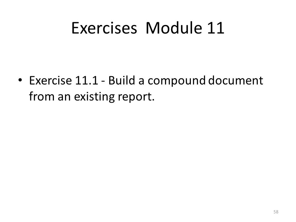 Exercises Module 11 Exercise 11.1 - Build a compound document from an existing report. 58