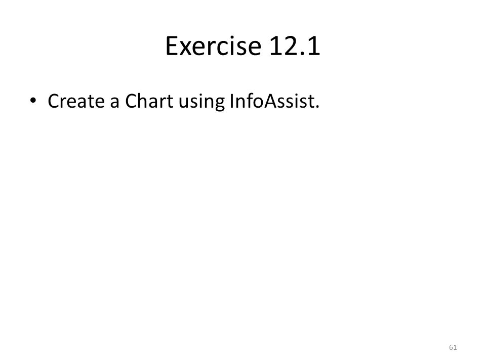 Exercise 12.1 Create a Chart using InfoAssist. 61