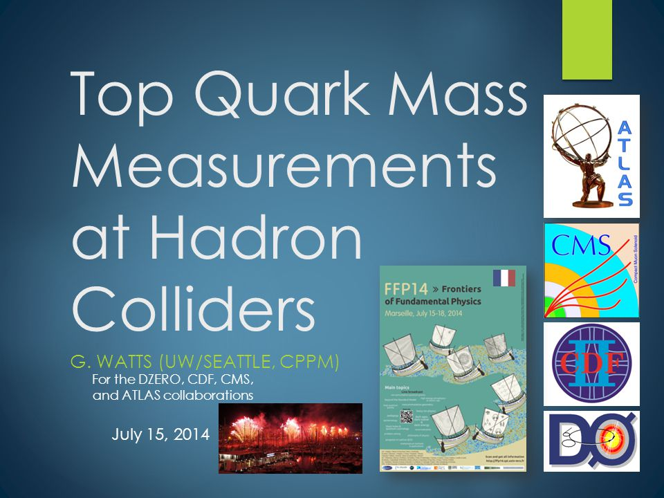 Top Quark Mass Measurements at Hadron Colliders G. WATTS (UW/SEATTLE, CPPM) For the DZERO, CDF, CMS, and ATLAS collaborations July 15, 2014