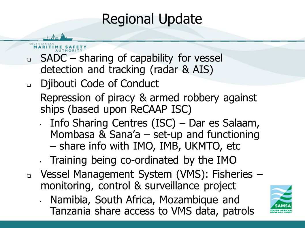Regional Update  SADC – sharing of capability for vessel detection and tracking (radar & AIS)  Djibouti Code of Conduct Repression of piracy & armed