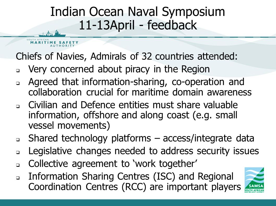 Indian Ocean Naval Symposium 11-13April - feedback Chiefs of Navies, Admirals of 32 countries attended:  Very concerned about piracy in the Region 