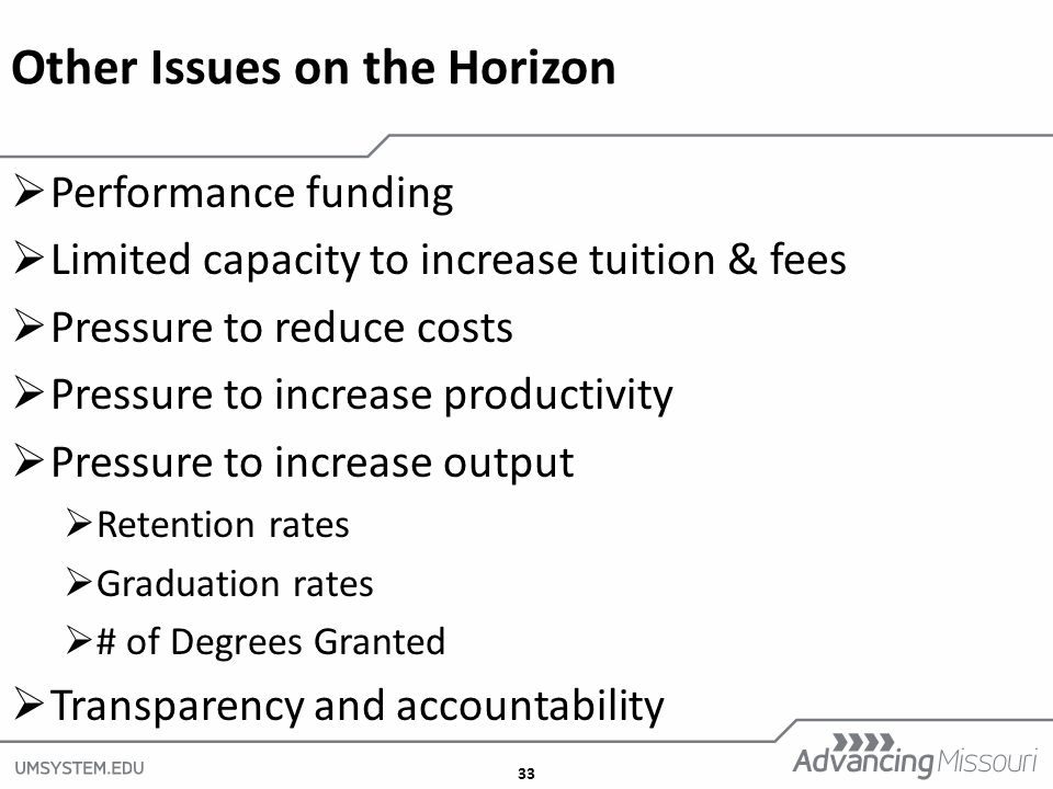 33 Other Issues on the Horizon  Performance funding  Limited capacity to increase tuition & fees  Pressure to reduce costs  Pressure to increase productivity  Pressure to increase output  Retention rates  Graduation rates  # of Degrees Granted  Transparency and accountability