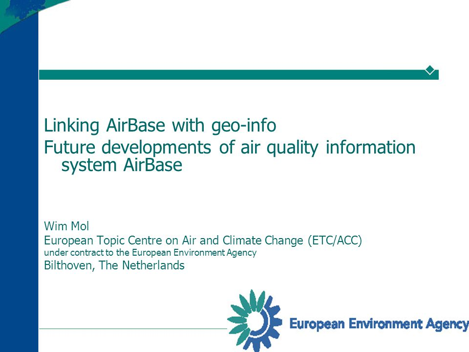 Linking AirBase with geo-info Future developments of air quality information system AirBase Wim Mol European Topic Centre on Air and Climate Change (ETC/ACC) under contract to the European Environment Agency Bilthoven, The Netherlands